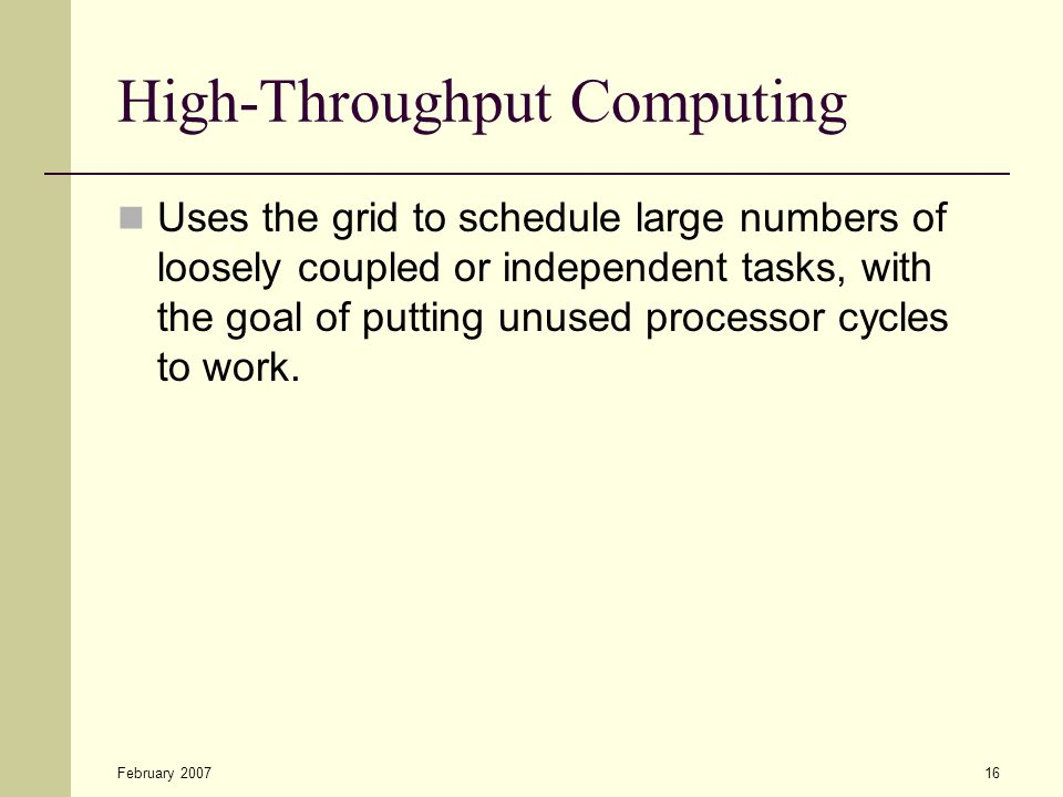 February 200716 High-Throughput Computing Uses the grid to schedule large numbers of loosely coupled or independent tasks, with the goal of putting unused processor cycles to work.