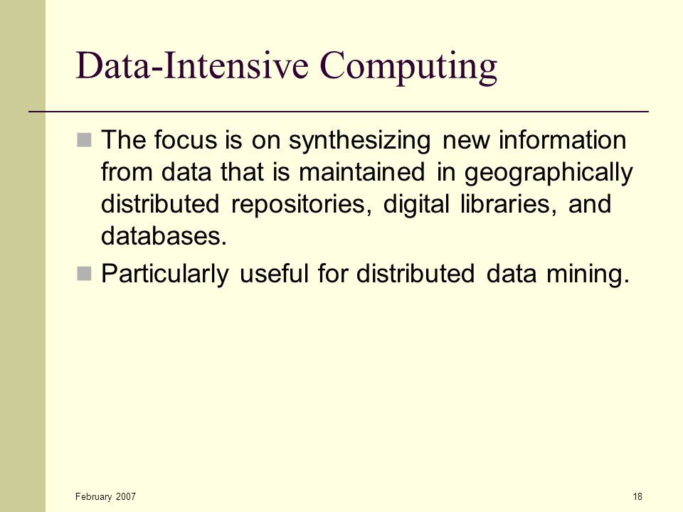 February 200718 Data-Intensive Computing The focus is on synthesizing new information from data that is maintained in geographically distributed repositories, digital libraries, and databases.