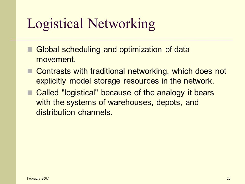February 200720 Logistical Networking Global scheduling and optimization of data movement. Contrasts with traditional networking, which does not expli