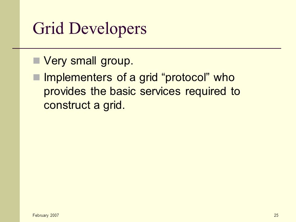 """February 200725 Grid Developers Very small group. Implementers of a grid """"protocol"""" who provides the basic services required to construct a grid."""