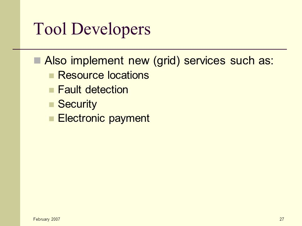 February 200727 Tool Developers Also implement new (grid) services such as: Resource locations Fault detection Security Electronic payment
