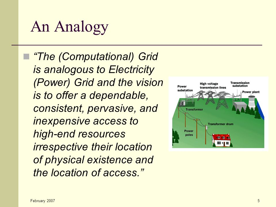 """February 20075 An Analogy """"The (Computational) Grid is analogous to Electricity (Power) Grid and the vision is to offer a dependable, consistent, perv"""