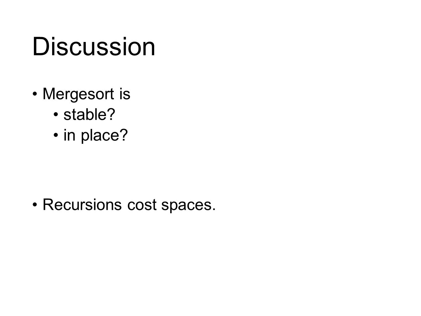 Discussion Mergesort is stable? in place? Recursions cost spaces.