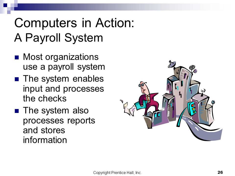 Copyright Prentice Hall, Inc.26 Computers in Action: A Payroll System Most organizations use a payroll system The system enables input and processes the checks The system also processes reports and stores information
