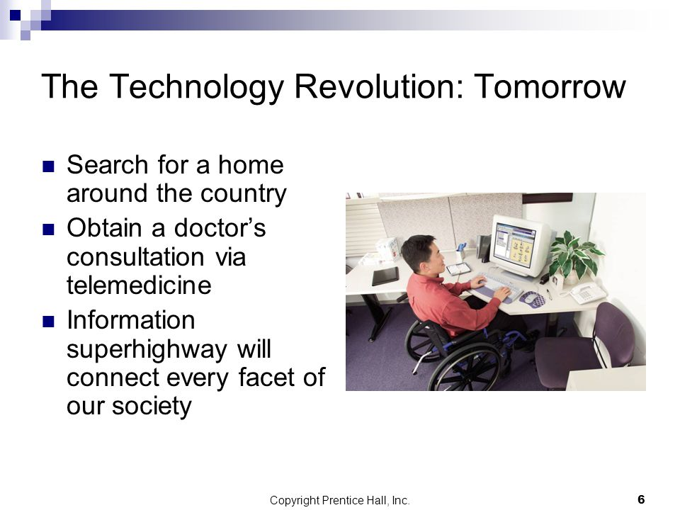 Copyright Prentice Hall, Inc.6 The Technology Revolution: Tomorrow Search for a home around the country Obtain a doctor's consultation via telemedicine Information superhighway will connect every facet of our society