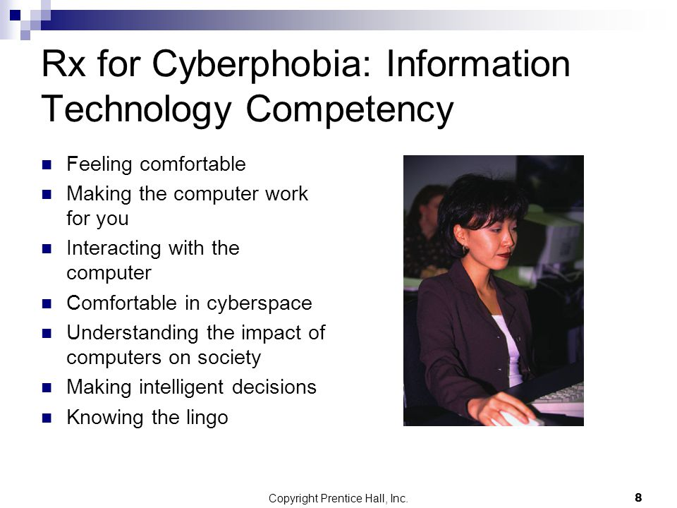 Copyright Prentice Hall, Inc.9 Reasons to Become IT-Competent Personal  Travel arrangements  Sports scores  Managing finances Workplace  Strategic planning  Competitive advantage  Obtaining work  Day-to-day processes  Productivity Educational  Any-time-any place learning  Individual learning Societal  Ethical issues  Harmful risks Curiosity  Natural curiosity for IT power
