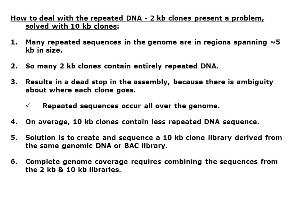 How to deal with the repeated DNA - 2 kb clones present a problem, solved with 10 kb clones: 1.Many repeated sequences in the genome are in regions sp