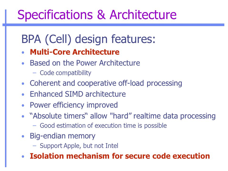 Specifications & Architecture BPA (Cell) design features: Multi-Core Architecture Based on the Power Architecture –Code compatibility Coherent and cooperative off-load processing Enhanced SIMD architecture Power efficiency improved Absolute timers allow hard realtime data processing –Good estimation of execution time is possible Big-endian memory –Support Apple, but not Intel Isolation mechanism for secure code execution