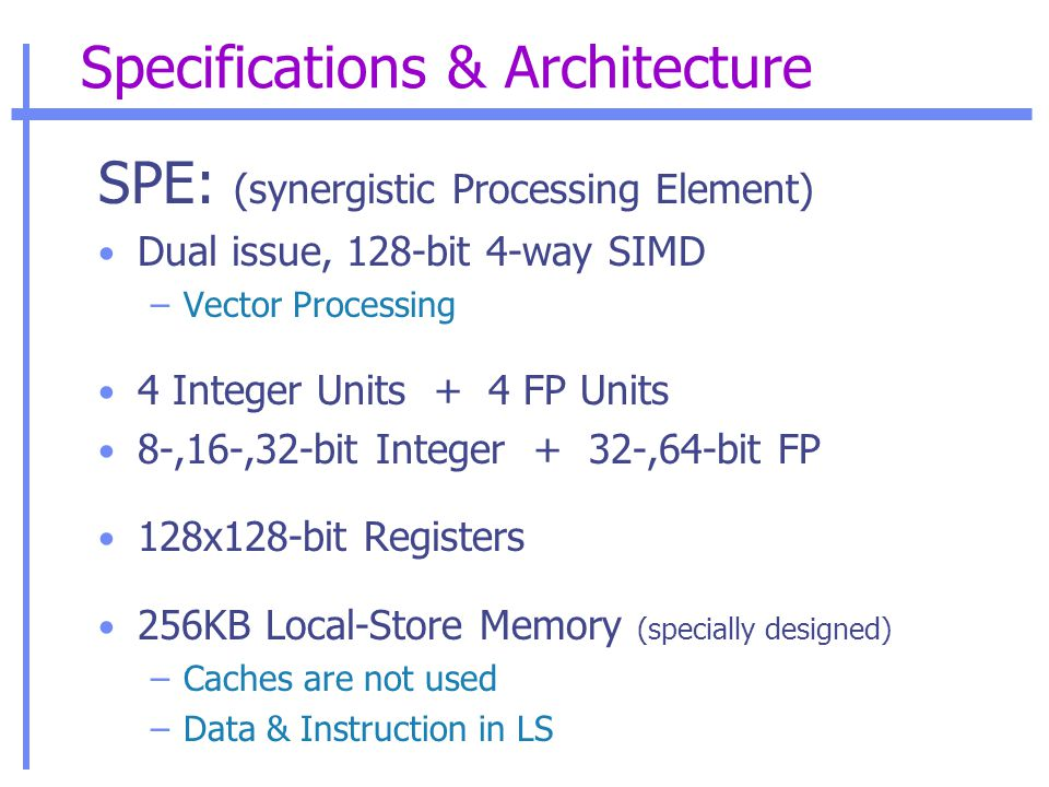 Specifications & Architecture SPE: (synergistic Processing Element) Dual issue, 128-bit 4-way SIMD –Vector Processing 4 Integer Units + 4 FP Units 8-,16-,32-bit Integer + 32-,64-bit FP 128x128-bit Registers 256KB Local-Store Memory (specially designed) –Caches are not used –Data & Instruction in LS