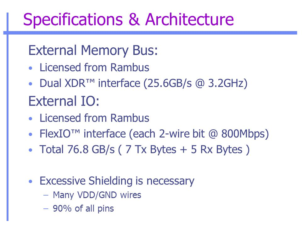Specifications & Architecture External Memory Bus: Licensed from Rambus Dual XDR™ interface (25.6GB/s @ 3.2GHz) External IO: Licensed from Rambus FlexIO™ interface (each 2-wire bit @ 800Mbps) Total 76.8 GB/s ( 7 Tx Bytes + 5 Rx Bytes ) Excessive Shielding is necessary –Many VDD/GND wires –90% of all pins