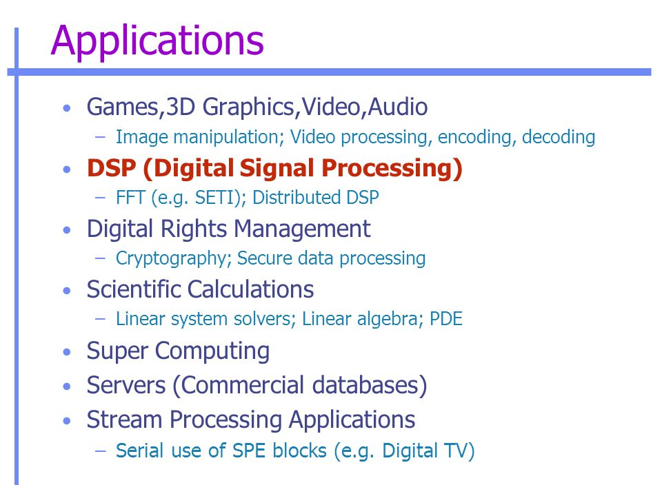 Applications Games,3D Graphics,Video,Audio –Image manipulation; Video processing, encoding, decoding DSP (Digital Signal Processing) –FFT (e.g.