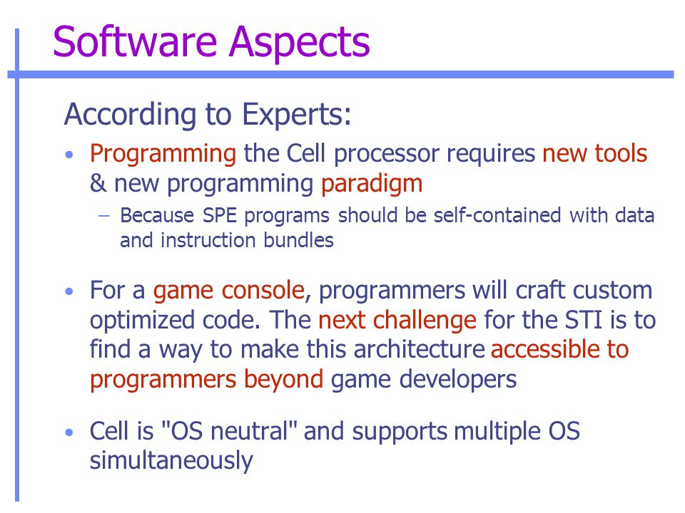 Software Aspects According to Experts: Programming the Cell processor requires new tools & new programming paradigm –Because SPE programs should be self-contained with data and instruction bundles For a game console, programmers will craft custom optimized code.