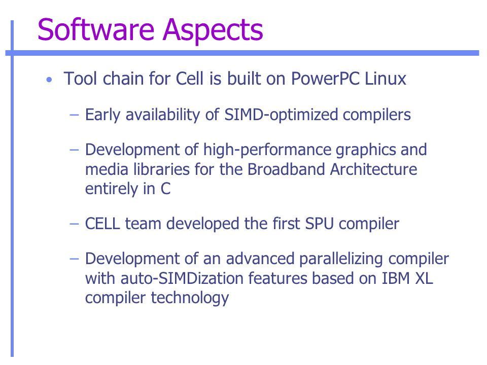 Software Aspects Tool chain for Cell is built on PowerPC Linux –Early availability of SIMD-optimized compilers –Development of high-performance graphics and media libraries for the Broadband Architecture entirely in C –CELL team developed the first SPU compiler –Development of an advanced parallelizing compiler with auto-SIMDization features based on IBM XL compiler technology