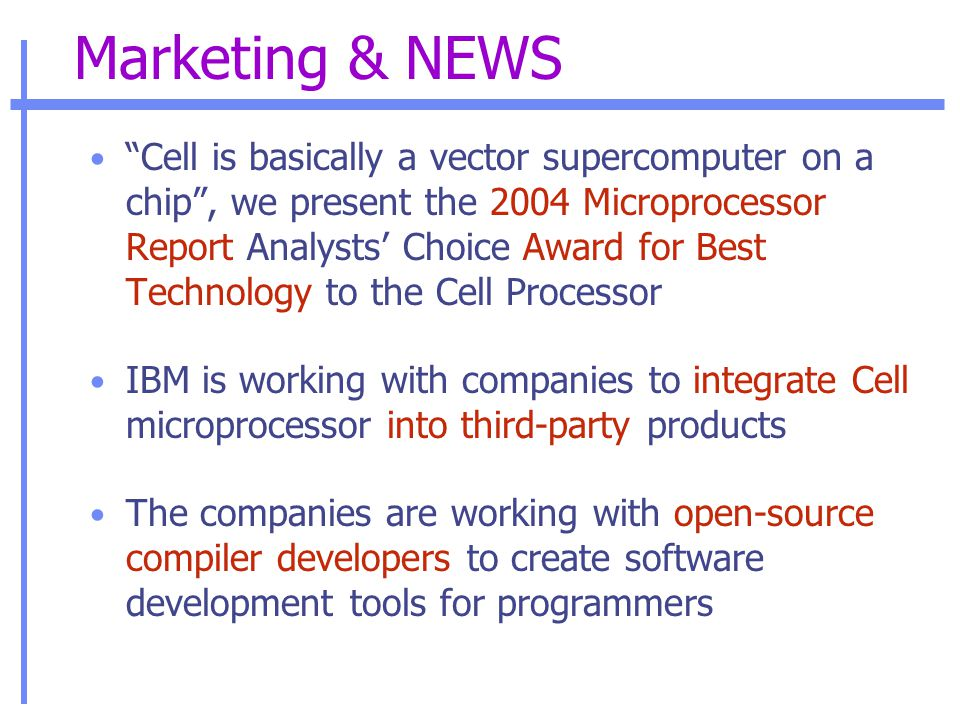 Marketing & NEWS Cell is basically a vector supercomputer on a chip , we present the 2004 Microprocessor Report Analysts' Choice Award for Best Technology to the Cell Processor IBM is working with companies to integrate Cell microprocessor into third-party products The companies are working with open-source compiler developers to create software development tools for programmers
