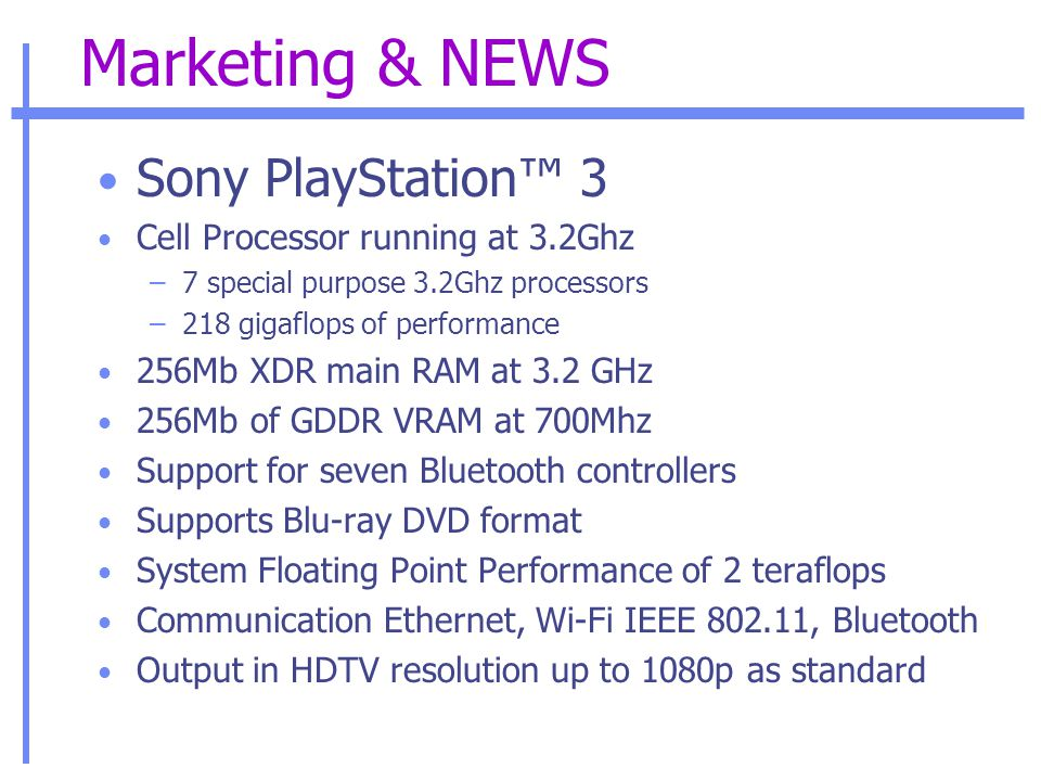 Marketing & NEWS Sony PlayStation™ 3 Cell Processor running at 3.2Ghz –7 special purpose 3.2Ghz processors –218 gigaflops of performance 256Mb XDR main RAM at 3.2 GHz 256Mb of GDDR VRAM at 700Mhz Support for seven Bluetooth controllers Supports Blu-ray DVD format System Floating Point Performance of 2 teraflops Communication Ethernet, Wi-Fi IEEE 802.11, Bluetooth Output in HDTV resolution up to 1080p as standard