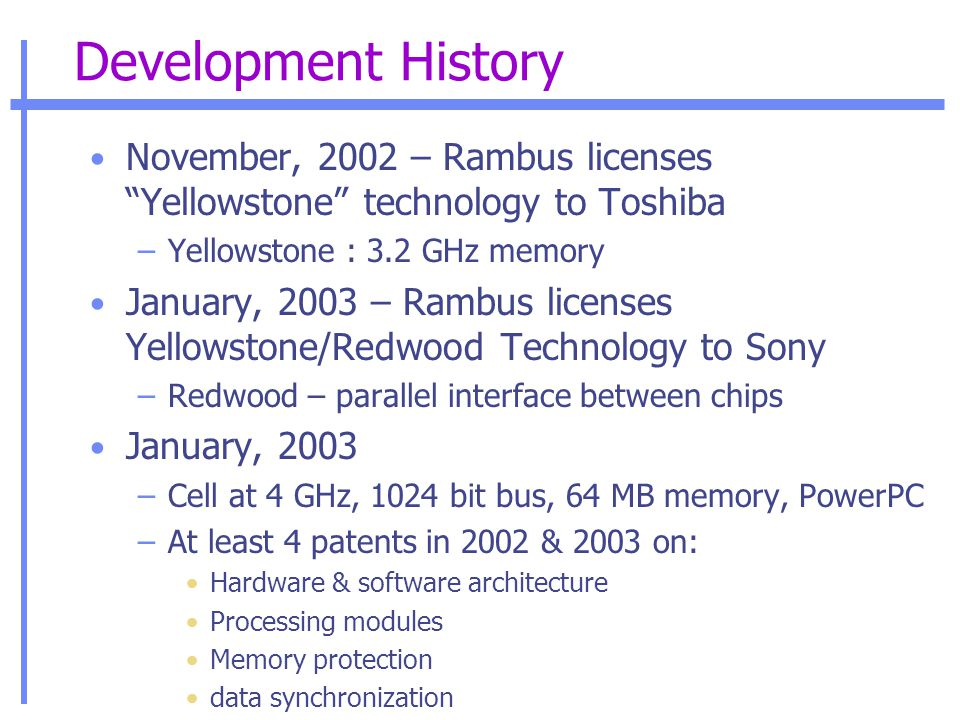 Development History November, 2002 – Rambus licenses Yellowstone technology to Toshiba –Yellowstone : 3.2 GHz memory January, 2003 – Rambus licenses Yellowstone/Redwood Technology to Sony –Redwood – parallel interface between chips January, 2003 –Cell at 4 GHz, 1024 bit bus, 64 MB memory, PowerPC –At least 4 patents in 2002 & 2003 on: Hardware & software architecture Processing modules Memory protection data synchronization