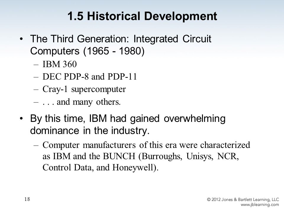 18 The Third Generation: Integrated Circuit Computers (1965 - 1980) –IBM 360 –DEC PDP-8 and PDP-11 –Cray-1 supercomputer –... and many others. By this