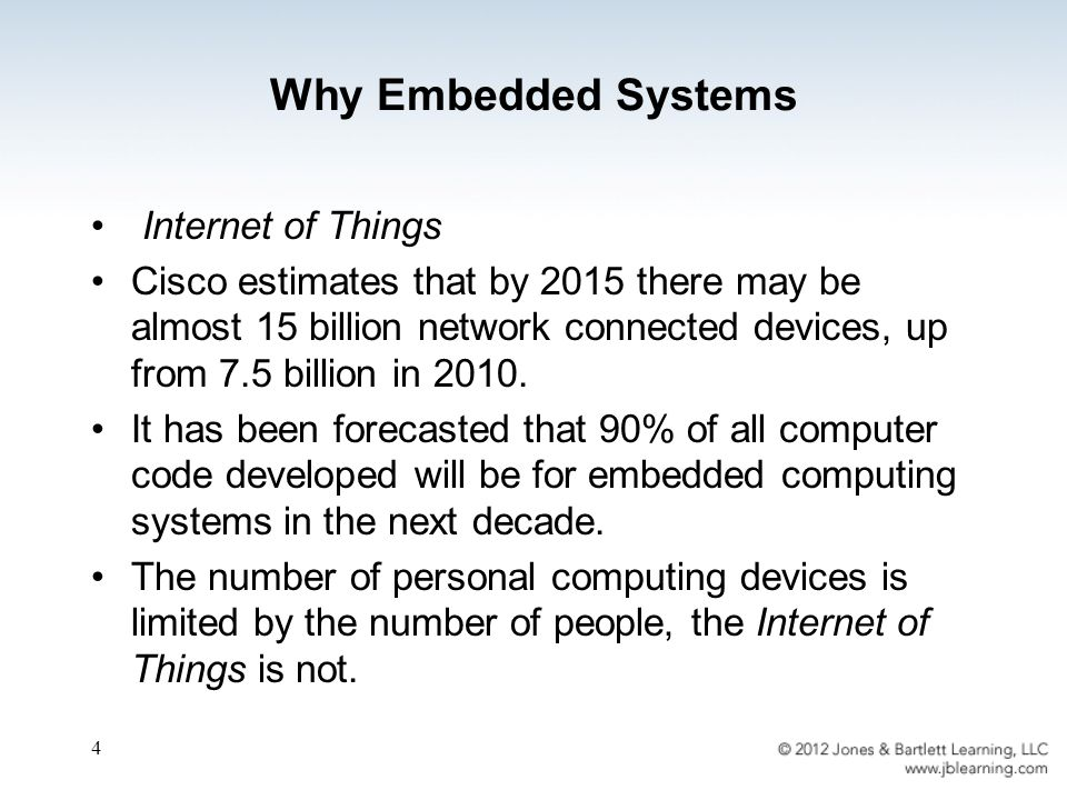 Why Embedded Systems Internet of Things Cisco estimates that by 2015 there may be almost 15 billion network connected devices, up from 7.5 billion in 2010.