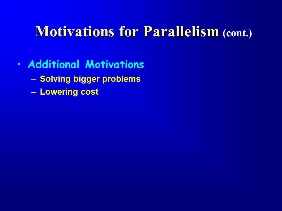 Motivations for Parallelism Motivations for Parallelism (cont.) Additional Motivations –Solving bigger problems –Lowering cost