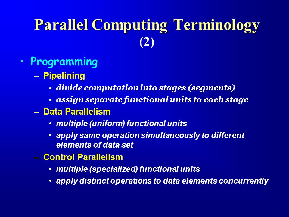 Parallel Computing Terminology Parallel Computing Terminology (2) Programming –Pipelining divide computation into stages (segments) assign separate functional units to each stage –Data Parallelism multiple (uniform) functional units apply same operation simultaneously to different elements of data set –Control Parallelism multiple (specialized) functional units apply distinct operations to data elements concurrently