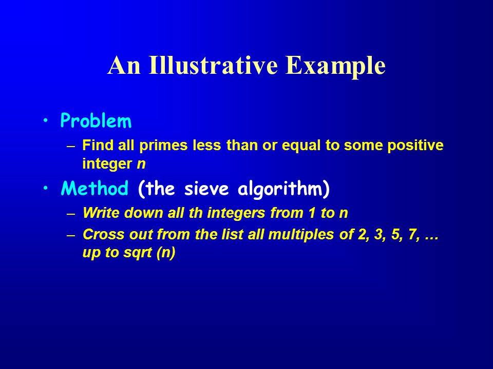 An Illustrative Example Problem –Find all primes less than or equal to some positive integer n Method (the sieve algorithm) –Write down all th integers from 1 to n –Cross out from the list all multiples of 2, 3, 5, 7, … up to sqrt (n)