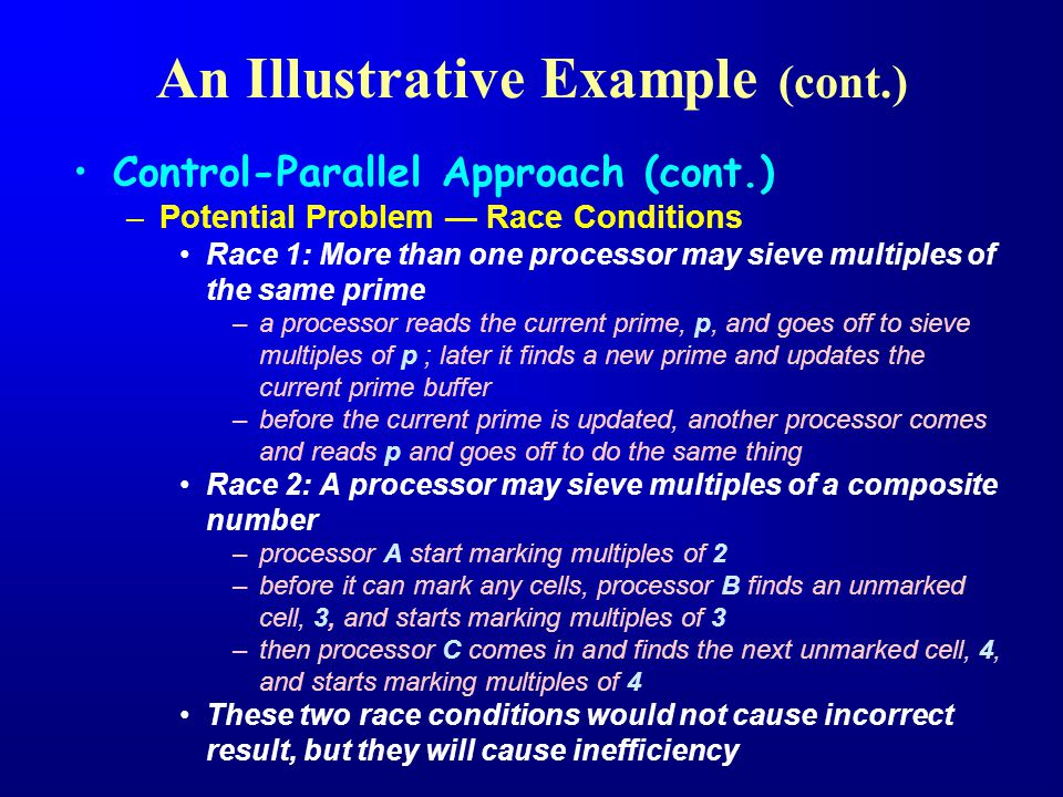 Control-Parallel Approach (cont.) –Potential Problem — Race Conditions Race 1: More than one processor may sieve multiples of the same prime –a processor reads the current prime, p, and goes off to sieve multiples of p ; later it finds a new prime and updates the current prime buffer –before the current prime is updated, another processor comes and reads p and goes off to do the same thing Race 2: A processor may sieve multiples of a composite number –processor A start marking multiples of 2 –before it can mark any cells, processor B finds an unmarked cell, 3, and starts marking multiples of 3 –then processor C comes in and finds the next unmarked cell, 4, and starts marking multiples of 4 These two race conditions would not cause incorrect result, but they will cause inefficiency An Illustrative Example (cont.)