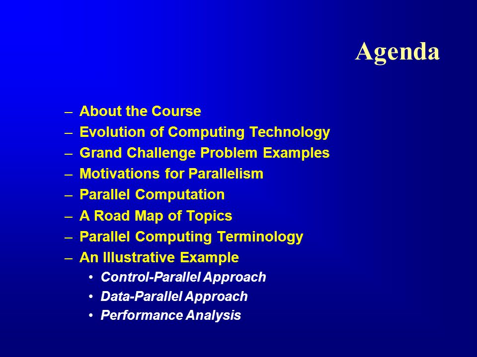 Agenda –About the Course –Evolution of Computing Technology –Grand Challenge Problem Examples –Motivations for Parallelism –Parallel Computation –A Road Map of Topics –Parallel Computing Terminology –An Illustrative Example Control-Parallel Approach Data-Parallel Approach Performance Analysis