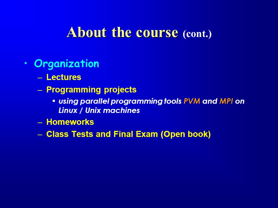 About the course About the course (cont.) Organization –Lectures –Programming projects using parallel programming tools PVM and MPI on Linux / Unix machines –Homeworks –Class Tests and Final Exam (Open book)