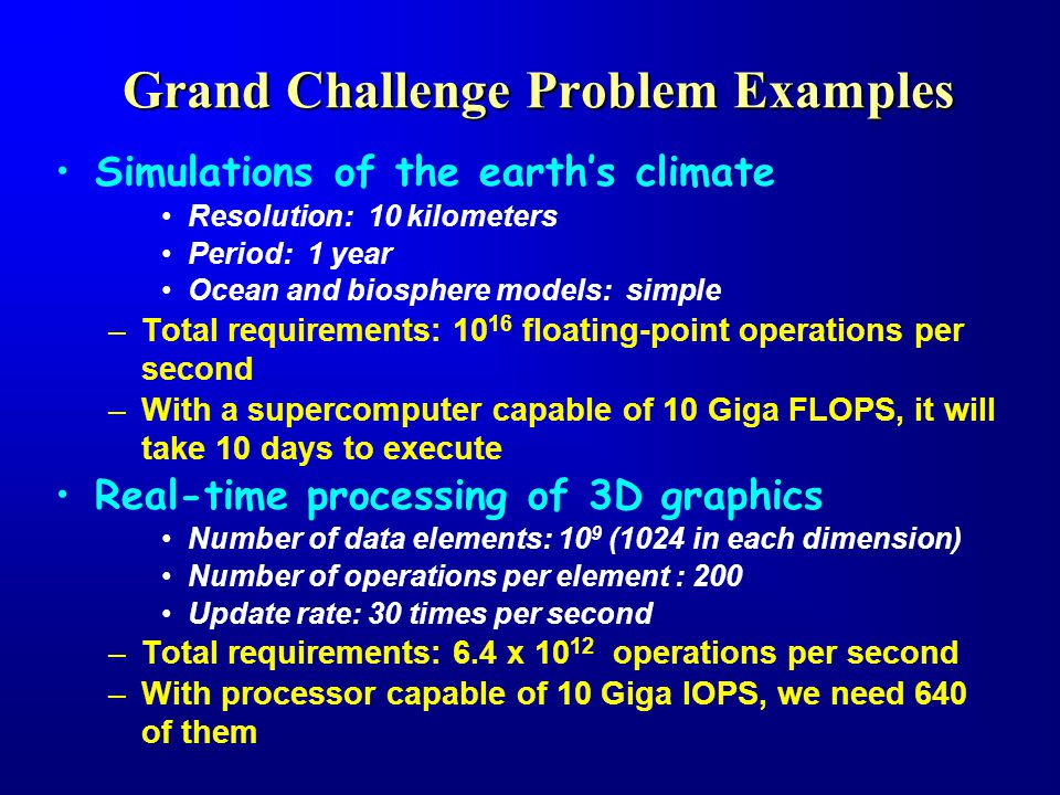 Grand Challenge Problem Examples Simulations of the earth's climate Resolution: 10 kilometers Period: 1 year Ocean and biosphere models: simple –Total requirements: 10 16 floating-point operations per second –With a supercomputer capable of 10 Giga FLOPS, it will take 10 days to execute Real-time processing of 3D graphics Number of data elements: 10 9 (1024 in each dimension) Number of operations per element : 200 Update rate: 30 times per second –Total requirements: 6.4 x 10 12 operations per second –With processor capable of 10 Giga IOPS, we need 640 of them