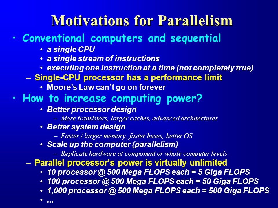 Motivations for Parallelism Conventional computers and sequential a single CPU a single stream of instructions executing one instruction at a time (not completely true) –Single-CPU processor has a performance limit Moore's Law can't go on forever How to increase computing power.