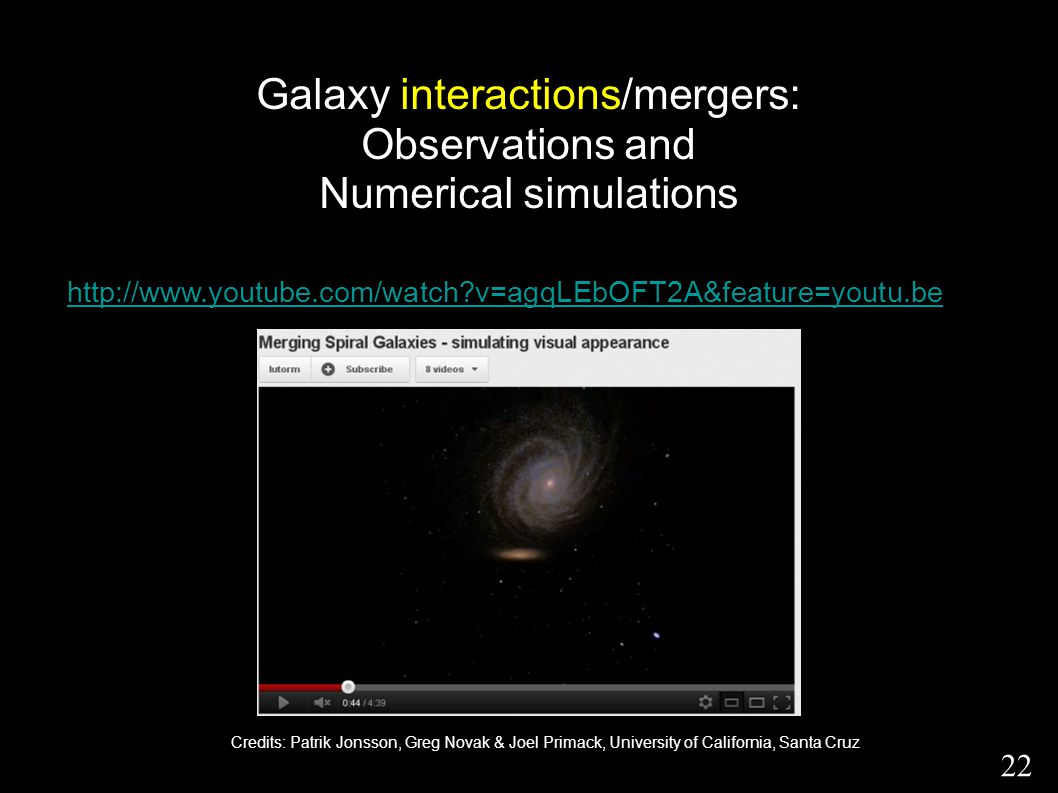 Galaxy interactions/mergers: Observations and Numerical simulations 22 http://www.youtube.com/watch?v=agqLEbOFT2A&feature=youtu.be Credits: Patrik Jon