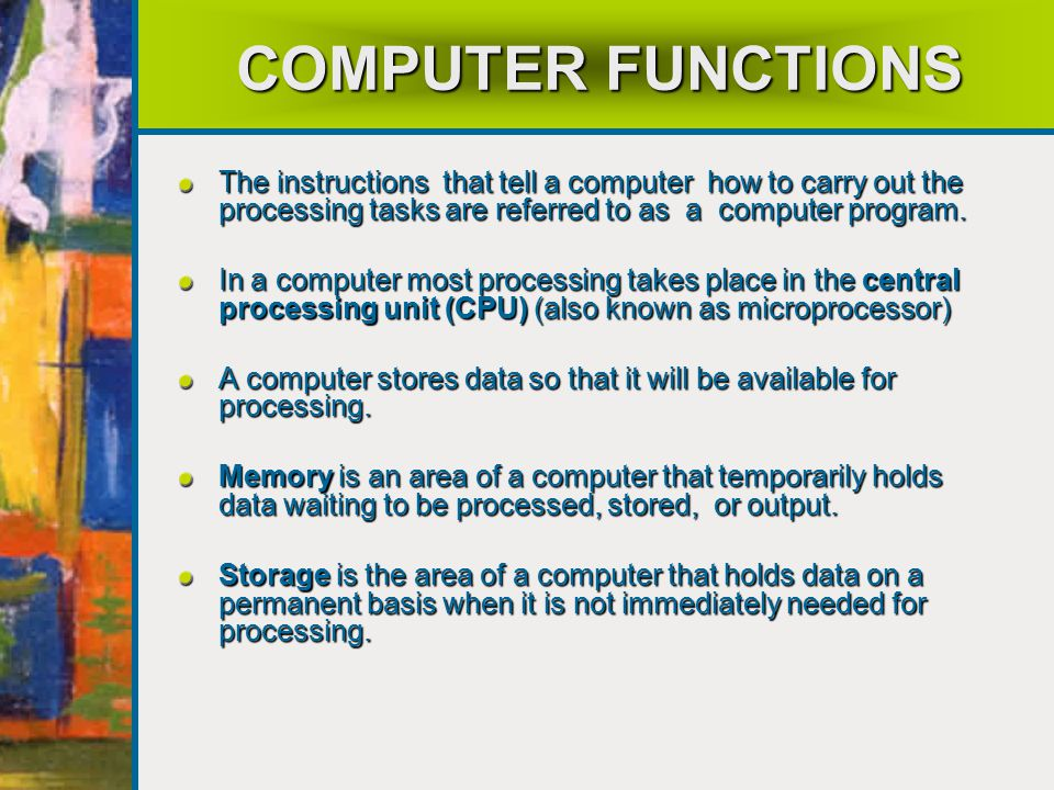 COMPUTER FUNCTIONS The instructions that tell a computer how to carry out the processing tasks are referred to as a computer program.