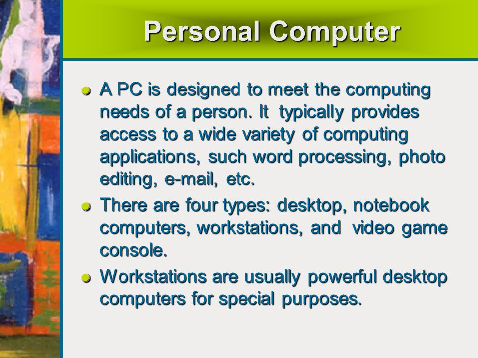 Personal Computer A PC is designed to meet the computing needs of a person.