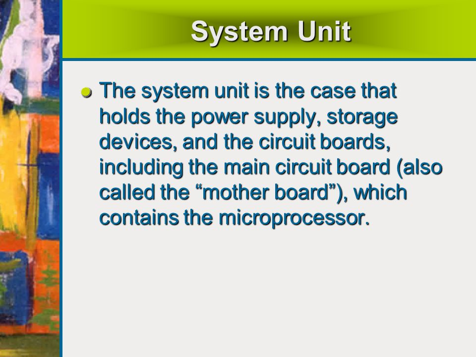 System Unit The system unit is the case that holds the power supply, storage devices, and the circuit boards, including the main circuit board (also called the mother board ), which contains the microprocessor.
