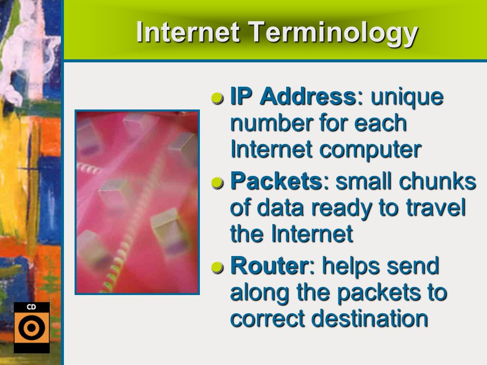 Internet Terminology IP Address: unique number for each Internet computer Packets: small chunks of data ready to travel the Internet Router: helps send along the packets to correct destination