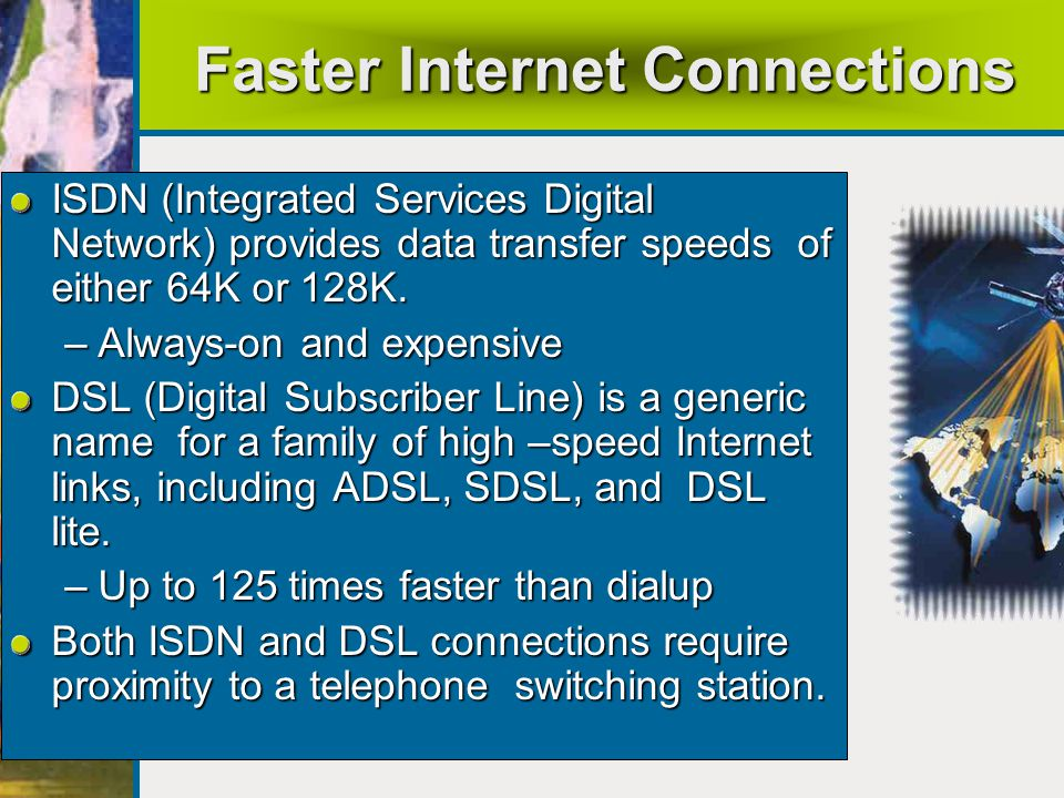 Faster Internet Connections ISDN (Integrated Services Digital Network) provides data transfer speeds of either 64K or 128K.