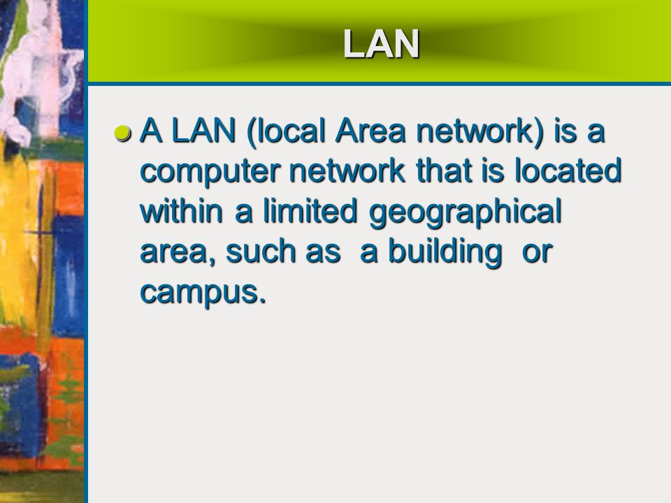LAN A LAN (local Area network) is a computer network that is located within a limited geographical area, such as a building or campus.