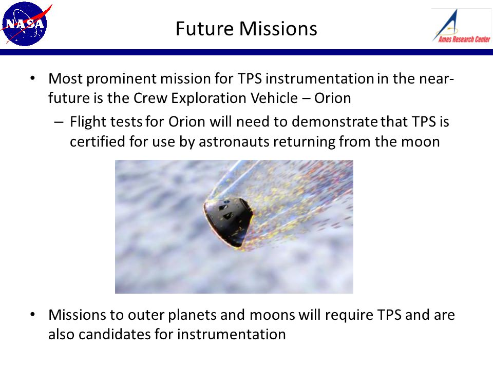 Future Missions Most prominent mission for TPS instrumentation in the near- future is the Crew Exploration Vehicle – Orion – Flight tests for Orion will need to demonstrate that TPS is certified for use by astronauts returning from the moon Missions to outer planets and moons will require TPS and are also candidates for instrumentation