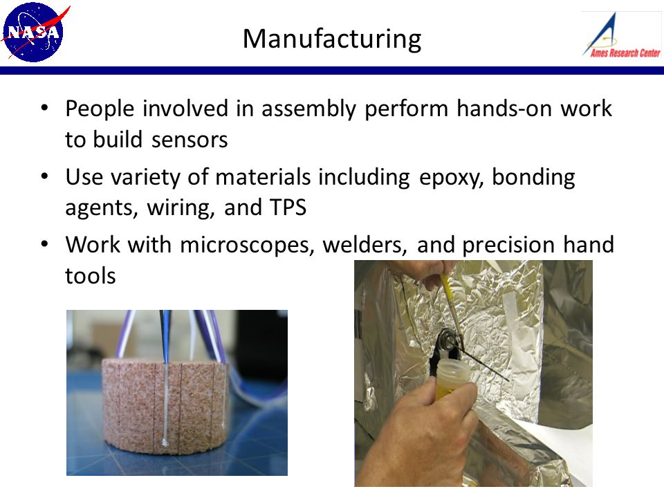 Manufacturing People involved in assembly perform hands-on work to build sensors Use variety of materials including epoxy, bonding agents, wiring, and TPS Work with microscopes, welders, and precision hand tools