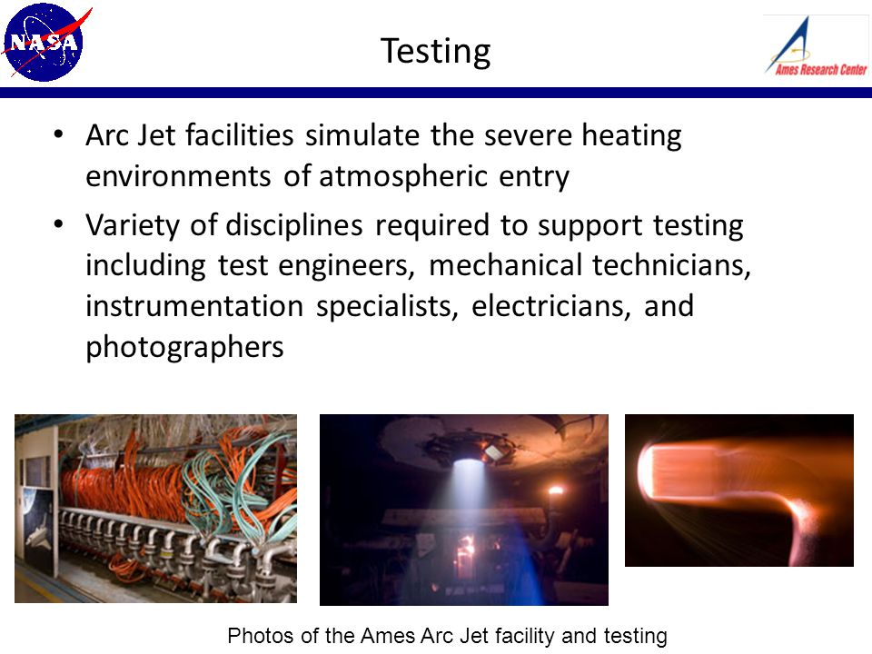 Testing Arc Jet facilities simulate the severe heating environments of atmospheric entry Variety of disciplines required to support testing including test engineers, mechanical technicians, instrumentation specialists, electricians, and photographers Photos of the Ames Arc Jet facility and testing
