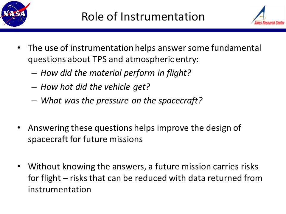 Role of Instrumentation The use of instrumentation helps answer some fundamental questions about TPS and atmospheric entry: – How did the material perform in flight.