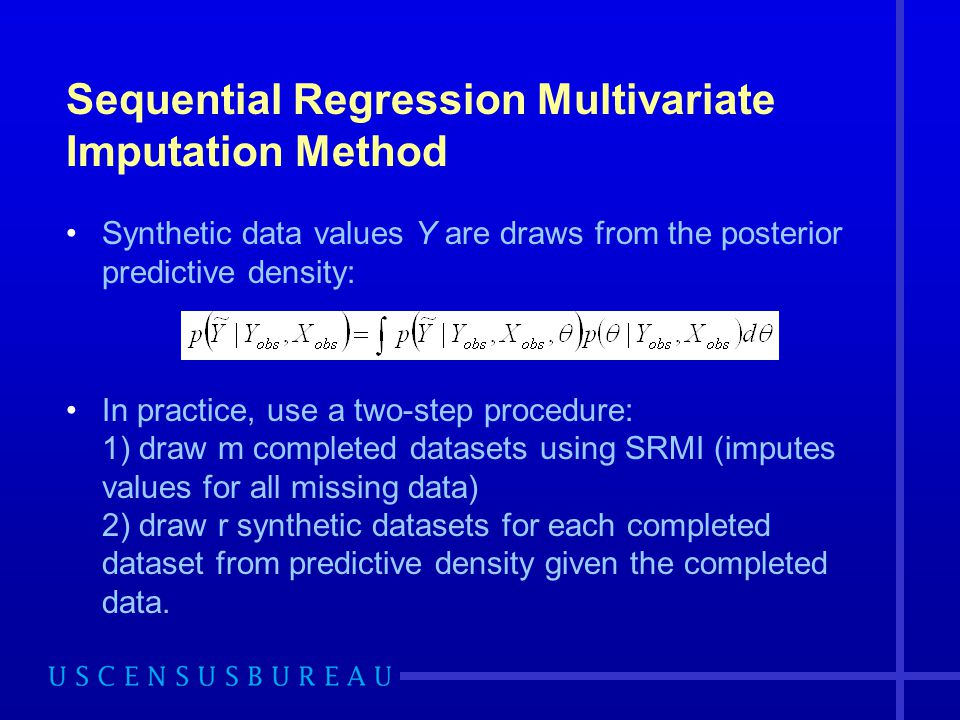 Sequential Regression Multivariate Imputation Method Synthetic data values Y are draws from the posterior predictive density: In practice, use a two-s