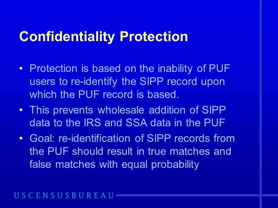 Confidentiality Protection Protection is based on the inability of PUF users to re-identify the SIPP record upon which the PUF record is based. This p