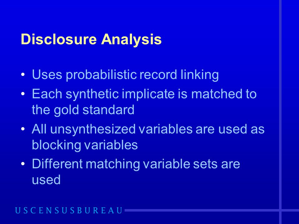 Disclosure Analysis Uses probabilistic record linking Each synthetic implicate is matched to the gold standard All unsynthesized variables are used as
