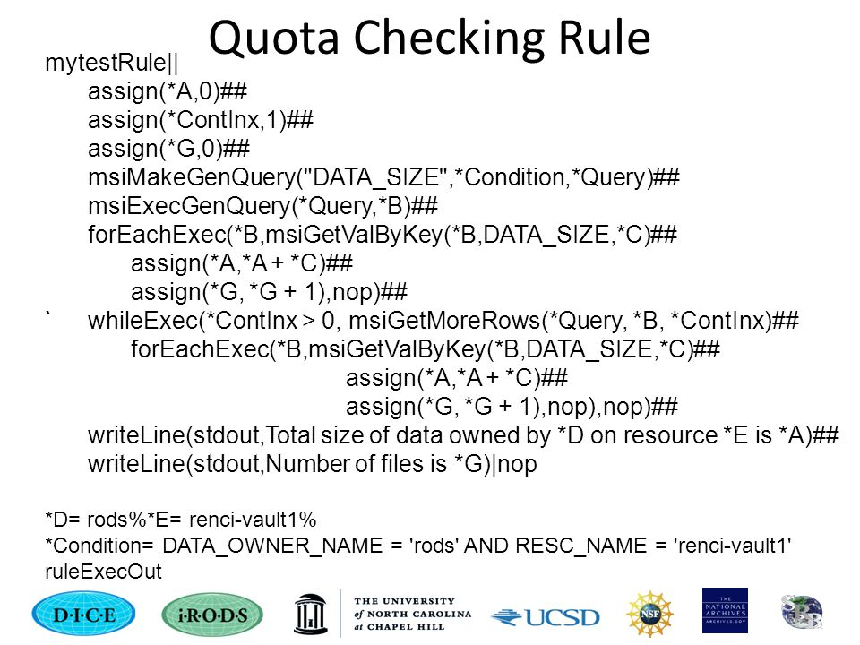 Quota Checking Rule mytestRule|| assign(*A,0)## assign(*ContInx,1)## assign(*G,0)## msiMakeGenQuery( DATA_SIZE ,*Condition,*Query)## msiExecGenQuery(*Query,*B)## forEachExec(*B,msiGetValByKey(*B,DATA_SIZE,*C)## assign(*A,*A + *C)## assign(*G, *G + 1),nop)## `whileExec(*ContInx > 0, msiGetMoreRows(*Query, *B, *ContInx)## forEachExec(*B,msiGetValByKey(*B,DATA_SIZE,*C)## assign(*A,*A + *C)## assign(*G, *G + 1),nop),nop)## writeLine(stdout,Total size of data owned by *D on resource *E is *A)## writeLine(stdout,Number of files is *G)|nop *D= rods%*E= renci-vault1% *Condition= DATA_OWNER_NAME = rods AND RESC_NAME = renci-vault1 ruleExecOut