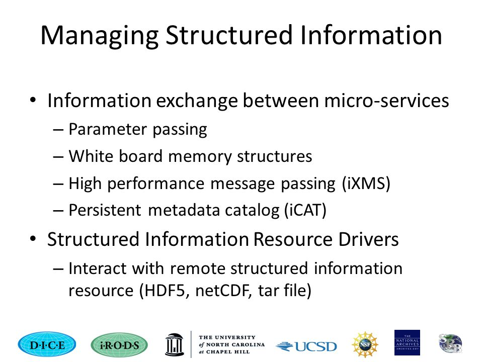 Managing Structured Information Information exchange between micro-services – Parameter passing – White board memory structures – High performance message passing (iXMS) – Persistent metadata catalog (iCAT) Structured Information Resource Drivers – Interact with remote structured information resource (HDF5, netCDF, tar file)