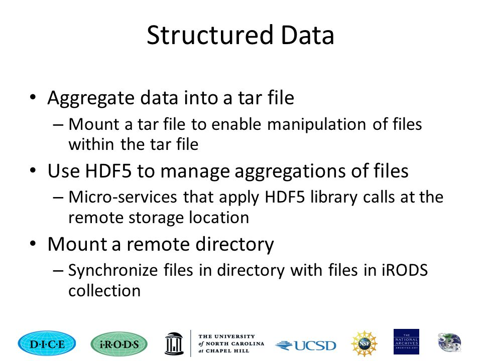 Structured Data Aggregate data into a tar file – Mount a tar file to enable manipulation of files within the tar file Use HDF5 to manage aggregations of files – Micro-services that apply HDF5 library calls at the remote storage location Mount a remote directory – Synchronize files in directory with files in iRODS collection