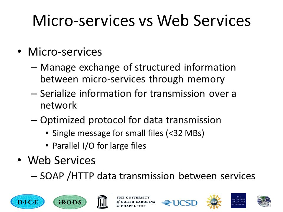 Micro-services vs Web Services Micro-services – Manage exchange of structured information between micro-services through memory – Serialize information for transmission over a network – Optimized protocol for data transmission Single message for small files (<32 MBs) Parallel I/O for large files Web Services – SOAP /HTTP data transmission between services