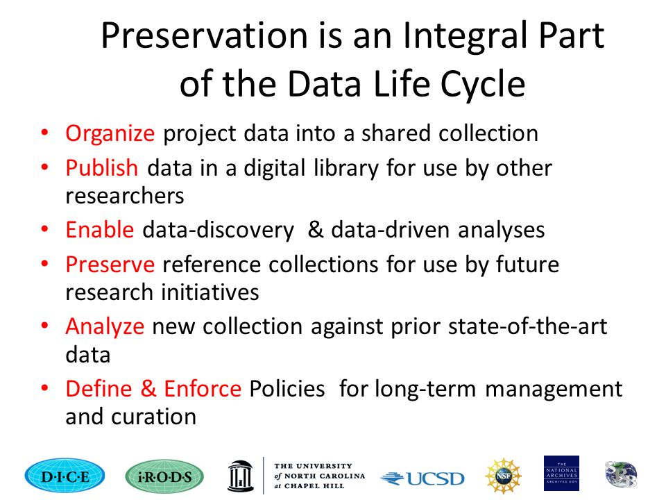 Preservation is an Integral Part of the Data Life Cycle Organize project data into a shared collection Publish data in a digital library for use by other researchers Enable data-discovery & data-driven analyses Preserve reference collections for use by future research initiatives Analyze new collection against prior state-of-the-art data Define & Enforce Policies for long-term management and curation