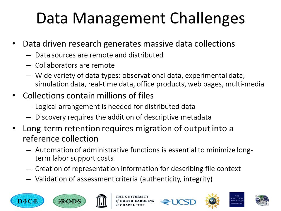 Data Management Challenges Data driven research generates massive data collections – Data sources are remote and distributed – Collaborators are remote – Wide variety of data types: observational data, experimental data, simulation data, real-time data, office products, web pages, multi-media Collections contain millions of files – Logical arrangement is needed for distributed data – Discovery requires the addition of descriptive metadata Long-term retention requires migration of output into a reference collection – Automation of administrative functions is essential to minimize long- term labor support costs – Creation of representation information for describing file context – Validation of assessment criteria (authenticity, integrity)